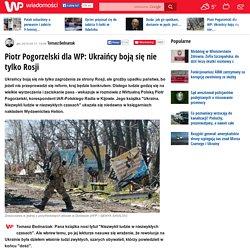 Piotr Pogorzelski dla WP: Ukraińcy boją się nie tylko Rosji