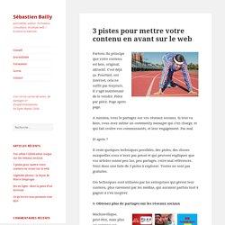 3 pistes pour mettre votre contenu en avant sur le web - Sébastien Bailly
