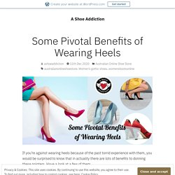 Some Pivotal Benefits of Wearing Heels – A Shoe Addiction