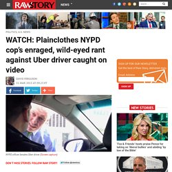 WATCH: Plainclothes NYPD cop's enraged, wild-eyed rant against Uber driver caught on video
