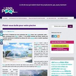 Plaisir sous bulle pour votre piscine - Blog Piscine, Spa, Sauna, Hammam