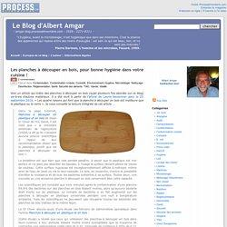 BLOG D ALBERT AMGAR 30/10/16 Les planches à découper en bois, pour bonne hygiène dans votre cuisine !.