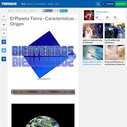El Planeta Tierra - Características , Origen