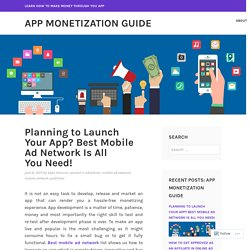 Planning to Launch Your App? Best Mobile Ad Network Is All You Need! – App Monetization Guide