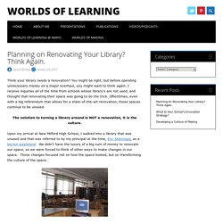 Planning on Renovating Your Library? Think Again. - Worlds of Learning
