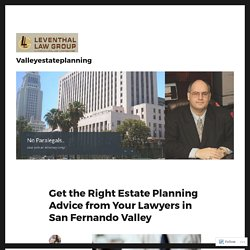 Get the Right Estate Planning Advice from Your Lawyers in San Fernando Valley – Valleyestateplanning