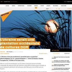 L'Ukraine serait une plantation occidentale de cultures OGM