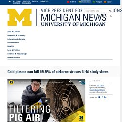 UNIVERSITY OF MICHIGAN 08/04/19 Cold plasma can kill 99.9% of airborne viruses, U-M study shows
