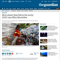 More plastic than fish in the sea by 2050, says Ellen MacArthur