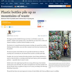 Plastic bottles pile up as mountains of waste - US news - Environment