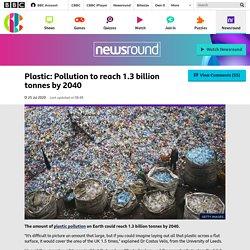 Plastic: Pollution to reach 1.3 billion tonnes by 2040 - CBBC Newsround