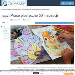 Prace plastyczne 50 inspiracji - Moje Dzieci Kreatywnie
