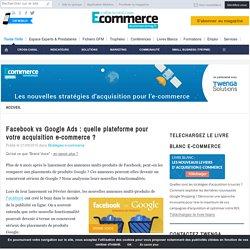 Facebook vs Google : quelle plateforme pour votre acquisition ?