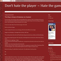 Don't hate the player ~ Hate the game: This Blog is Going to Embarrass my Husband