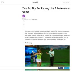 Two Pro Tips For Playing Like A Professional Golfer