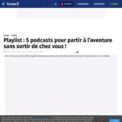 Playlist : 5 podcasts pour partir à l'aventure sans sortir de chez vous !
