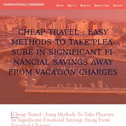 Cheap Travel : Easy methods to Take pleasure in Significant Financial savings Away from Vacation Charges