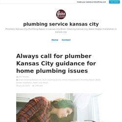 Always call for plumber Kansas City guidance for home plumbing issues – plumbing service kansas city