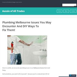 Plumbing Melbourne Issues You May Encounter And DIY Ways To Fix Them! – Aussie of All Trades