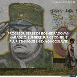 Procès du Serbe de Bosnie Radovan Karadžić : Lumière sur ce conflit pluriethnique en Ex-Yougoslavie