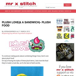 Plush Love(& a Sandwich)- Plush Food - Mr X Stitch