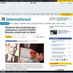 Plusieurs fois condamné par contumace, l'ancien SS Aloïs Brunner serait mort en Syrie