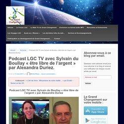 Podcast LGC TV avec Sylvain du Boullay «être libre de l'argent» par Alexandra Duriez. – Le Grand Changement