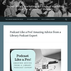 Podcast Like a Pro! Amazing Advice from a Library Podcast Expert
