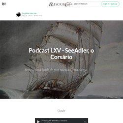 Podcast LXV - SeeAdler, o Corsário — Escriba Cafe — Medium