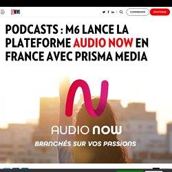 Podcasts : M6 lance la plateforme Audio Now en France avec Prisma Media