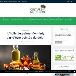 L'huile de palme n'en finit pas d'être pointée du doigt - Culture Nutrition