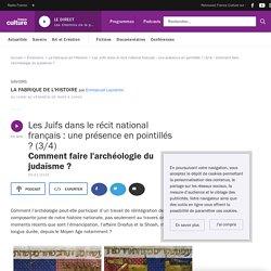 Les Juifs dans le récit national français : une présence en pointillés ? (3/4) : Comment faire l'archéologie du judaïsme ?