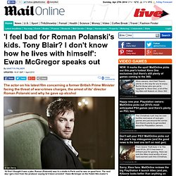 'I feel bad for Roman Polanski's kids. Tony Blair? I don't know how he lives with himself': Ewan McGregor speaks out