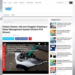 Polaris Cleaner Jets Are Clogged: Cleaning a Water Management System (Polaris P39 Shown)