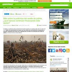 Más sobre la polémica del aceite de palma, ¿qué bancos continúan financiando este sector?