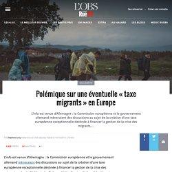 Polémique sur une éventuelle «taxe migrants» en Europe