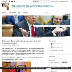 Polémique: Canal Algérie fait la promotion du sinistre Bachagha Bengana - RipouxBlique des CumulardsVentrusGrosQ
