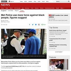 Met Police use more force against black people, figures suggest