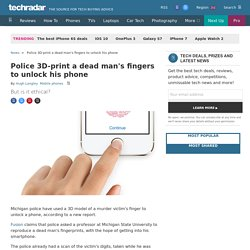 Police 3D-print a dead man's fingers to unlock his phone