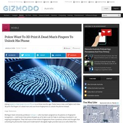 Police Want To 3D Print A Dead Man's Fingers To Unlock His Phone