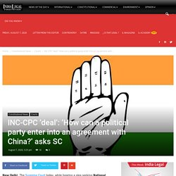 INC-CPC 'deal': 'How can a political party enter into an agreement with China?' asks SC - India Legal