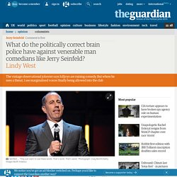 What do the politically correct brain police have against venerable man comedians like Jerry Seinfeld?