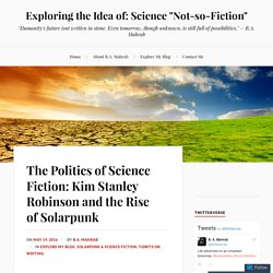 "The Politics of Science Fiction: Kim Stanley Robinson and the Rise of Solarpunk – Exploring the Idea of: Science ""Not-so-Fiction"""