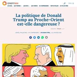 La politique de Donald Trump au Proche-Orient est-elle dangereuse ?