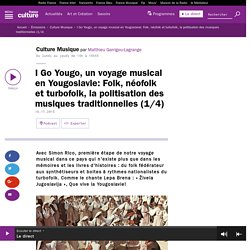 I Go Yougo, un voyage musical en Yougoslavie: Folk, néofolk et turbofolk, la politisation des musiques traditionnelles (1/4)