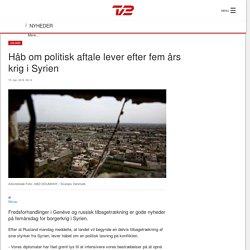 Håb om politisk aftale lever efter fem års krig i Syrien - TV 2