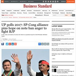 UP polls 2017: SP-Cong alliance pins hope on note ban anger to fight BJP