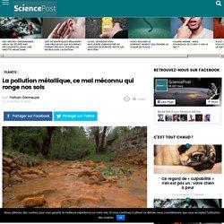 La pollution métallique, ce mal méconnu qui ronge nos sols