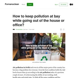 How to keep pollution at bay while going out of the house or office?