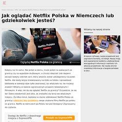 Jak oglądać Polski Netflix za granicą?